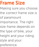 Frame Size Making sure you choose the correct frame size is of paramount importance. The right size frame depends on the type of bike, your height and your riding style and your preference.